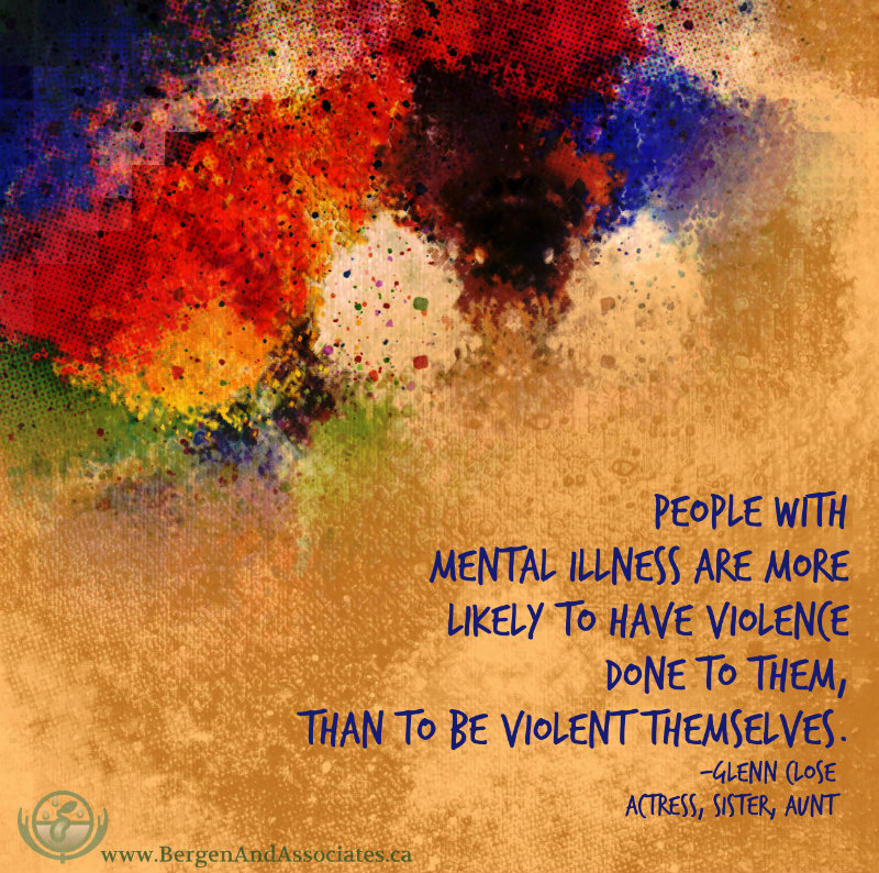 Mental illness quote to break down the stigma by Glenn Close. Poster made by Bergen and Associates People with mental illness are more likely to have violence done to them, than to be violent themselves.