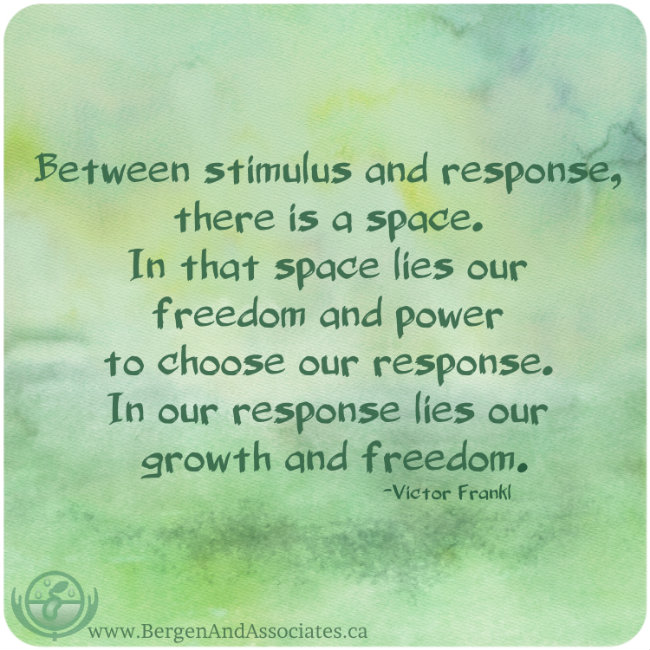 "Poster by Bergen and Assocites that states: Between stimulus and response, there is a space. In that space lies our freedom and power to choose our response. In our response lies our growth and freedom."" -- Victor Frankl"