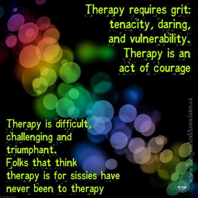 Poster by Bergen and Associates Counselling stating: Therapy requires grit: tenacity, daring and vulnerability. Therapy is an act of courage.  Therapy is difficult, challenging and triumphant.  Folks that think therapy is for sissies have never been to therapy