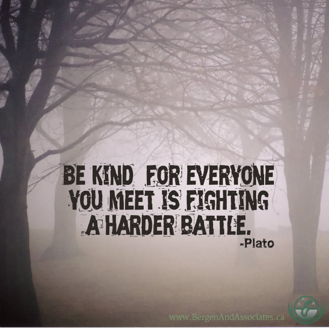 Be kind for everyone you meet is fighting a hard battle.  Quote by Plato, Poster by Bergen and Associates in Winnipeg