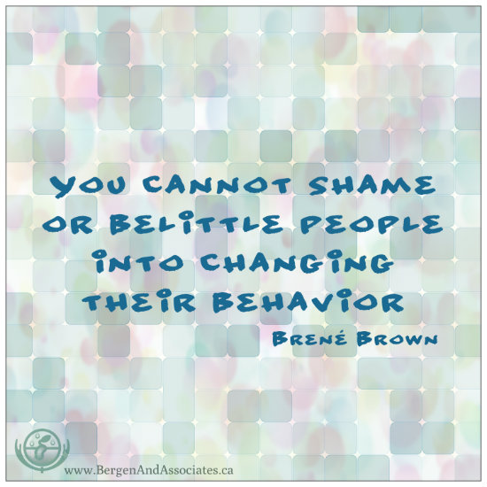 You cannot shame or belittle people into changing their behaviour.  Quote by Brene Brown.  Poster by Bergen and Associates Counselling in Winnipeg