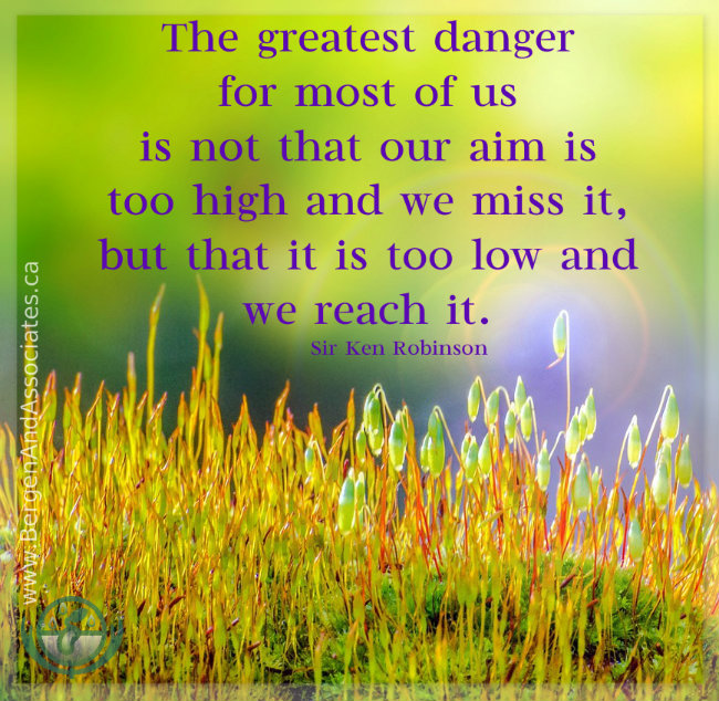 "Poster:""The greatest danger for most of us is not that our aim is too high and we miss it, but that it is too low and we reach it."" ― Ken Robinson, created by Bergen and Assocaites Counseling"