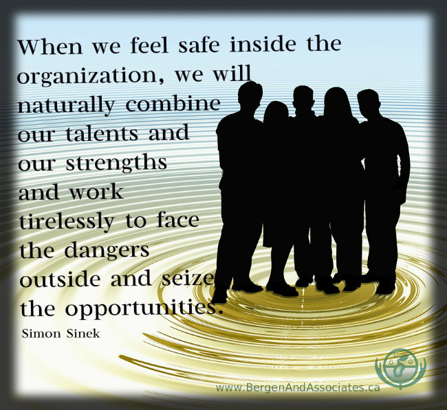 When we feel safe inside the organization, we will naturally combine our talents and our strengths and work tirelessly to face the dangers outside and seize the opportunities. Quote by Simon Sinek in his TED talk. Poster by Bergen and Associates in Winipeg