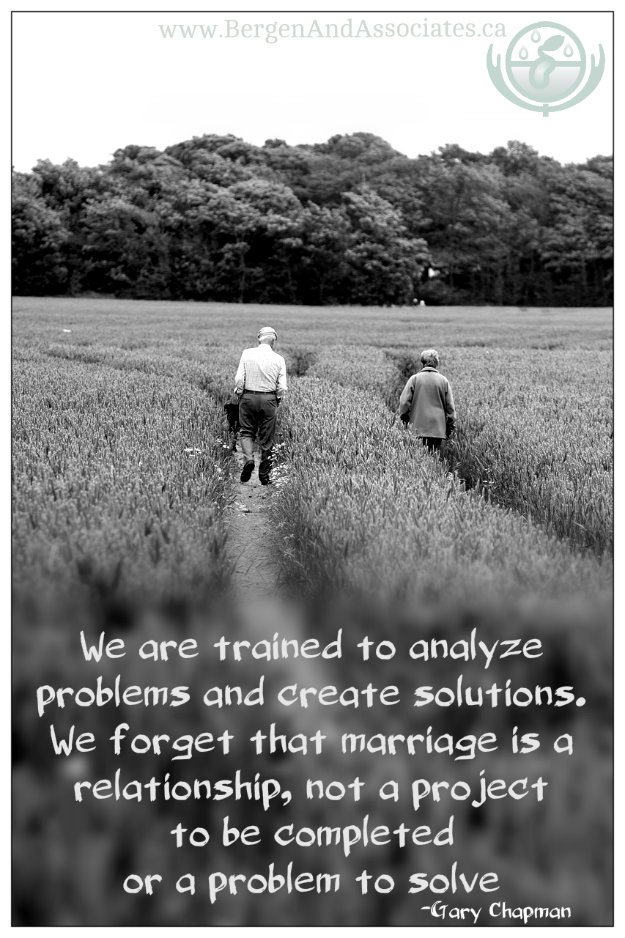 "Quote by Gary Chapman: We are trained to analyze problems and create solutions. We forget that marriage is a relationship, not a project to be completed or a problem to solve."" Poster by Bergen and Associates."
