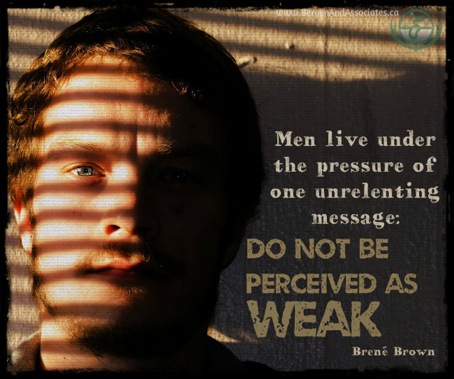 Men live under the pressure of one unrelenting message: Do not be perceived as weak. Quote by Brené Brown. Poster by Bergen and Associates Counseling in Winnipeg