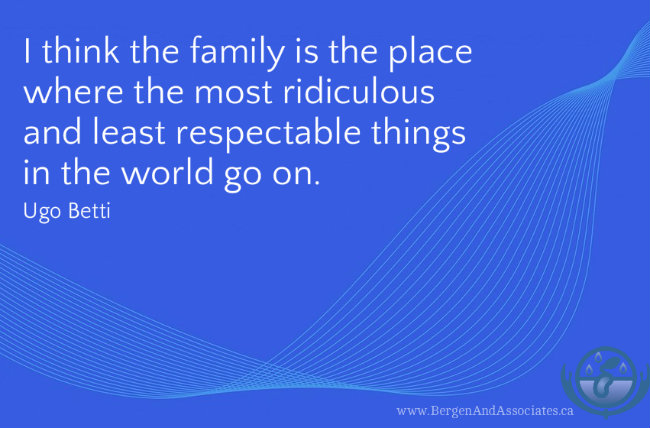 I think the family is the place where the most ridiculous and least respectable things in the world go on. Poster by bergen and Associates. Quote byBetti