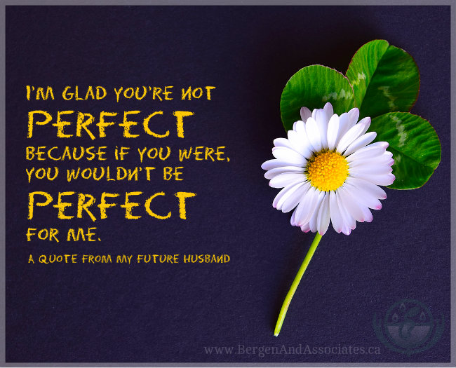 I'm glad you're not perfect because if you were, you wouldn't be perfect for me. A quote from my future husband