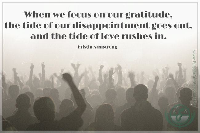 When we focus on our gratitude, the tide of disappointment goes out, and the tide of love rushes in. Quote by Kristin Armstrong, Poster by Bergen and Associates.