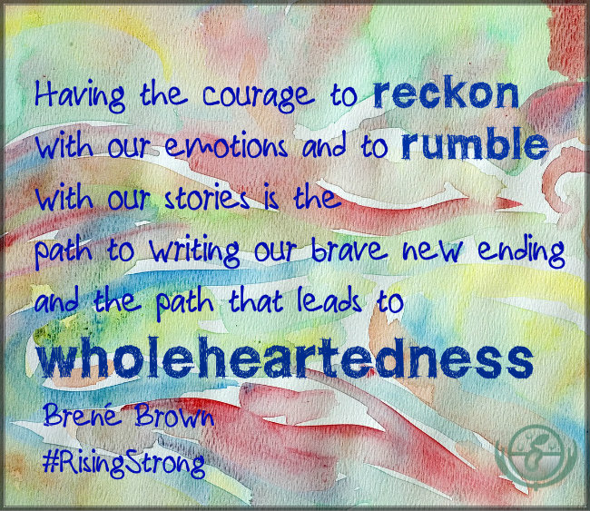 Having the courage to reckon with our emotions and to rumble with our stories is the path to writing our brave new ending and the path that leads to wholeheartedness. Quote by Brené Brown