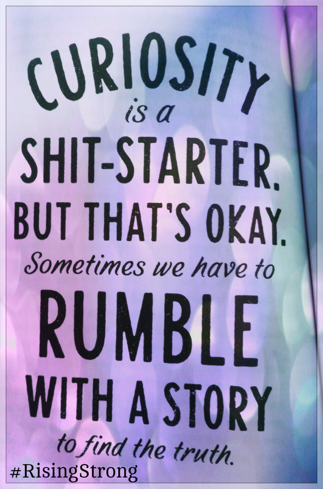 "<img src=""/files/posts for blog/2015/August 2015/curiousity is a shit starter brown.jpg"" alt=""Curiosity is a shit-starter. But that"" s="""" okay.="""" sometimes="""" we="""" have="""" to="""" rumble="""" with="""" a="""" story="""" find="""" the="""" truth.="""" quote="""" from="""" rising="""" strong="""" by="""" brené="""" brown'="""">"