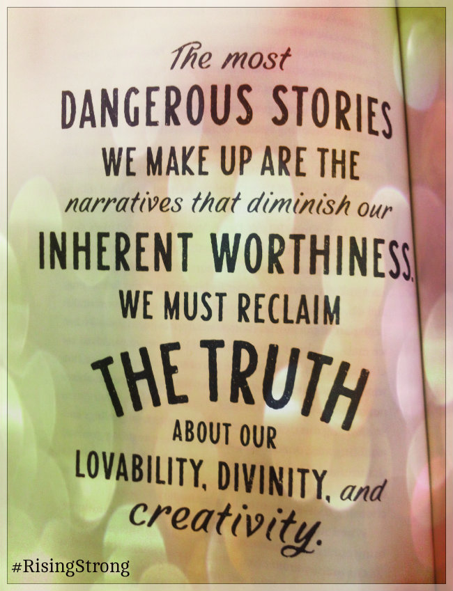 The most dangerous stories we make up are the narratives that diminish our inherent worthiness. We must reclaim the truth about our liveability, divinity and creativity. By Brené Brown from Rising Strong
