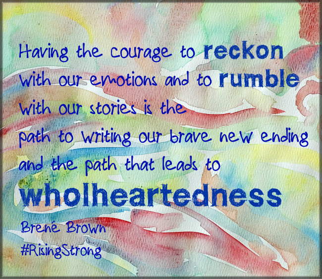 Having the courage to reckon with our emotions and to rumble with our stories is the path to writing our brave new ending and the path that leads to wholeheartedness