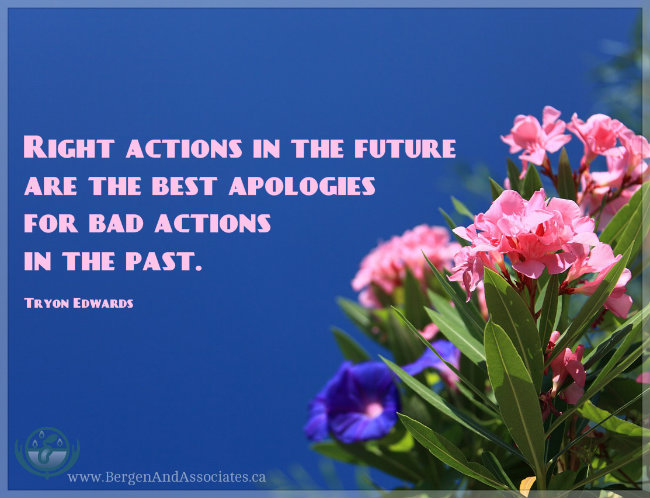 Right actions in the future are the best apologies for actions in the past. Quote by Tryon Edwards. Poster by Bergen and Associates Counselling in Winnipeg