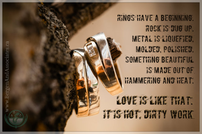 Metal is liquefied in a furnace, then molded, and painstakingly polished. Something beautiful is made out of hammering and heat. Love is like that. It