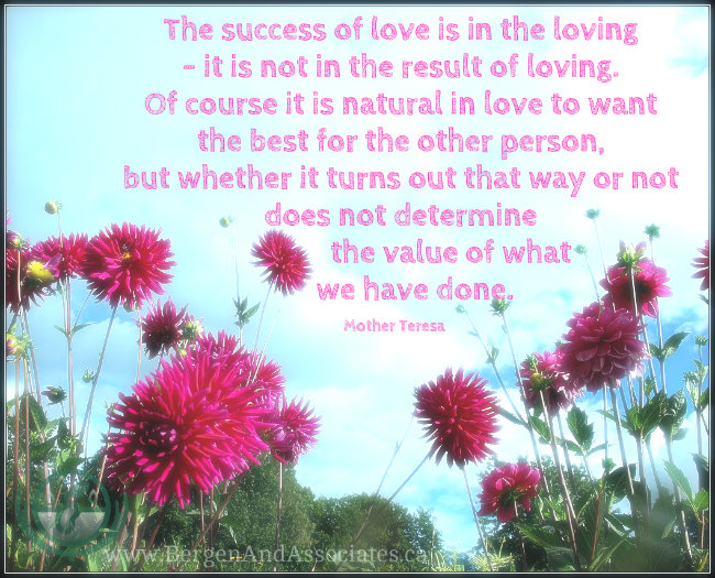 The success of love is in the loving- it is not in the result of loving. Of course it is natural in love to want the best for the other person, but whether it turns out that way or not does not determine the value of what we have done. Quote by Mother Teresa. Poster by Bergen and Associates in Winnipeg