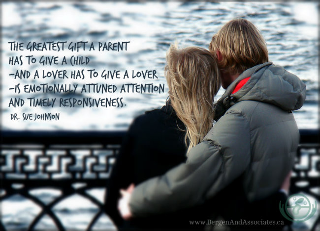 The greatest gift a parent has to give a child—and a lover has to give a lover—is emotionally attuned attention and timely responsiveness. Quote by Dr. Sue Johnson Emotionally Focused Couples Therapy. Poster by Bergen and Associates Counselling in Winnipeg