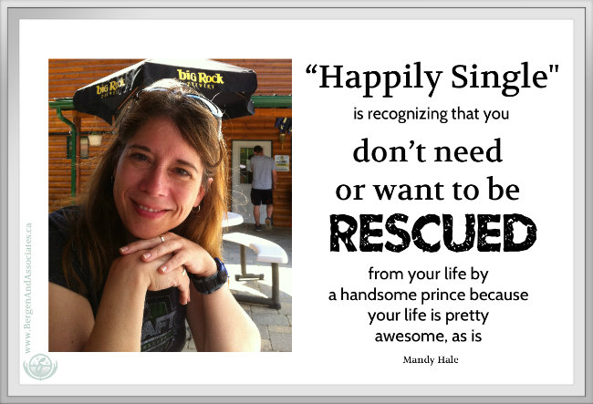 """Happily Single"" is recognizing that you don't need or want to be rescued from your life by a handsome prince because your life is pretty awesome, as is."" ― Mandy Hale"