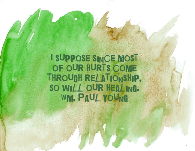 I suppose since most of our hurts come through relationship, so will our our healing. Quote by Wm. Paul Young