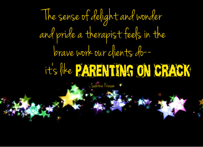 The sense of delight and wonder and pride a therapist feels in the work our clients do--it