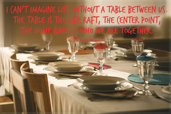 I can't imagine life without a table between us. The table is the life raft, the center point, the home base of who we are together.  A quote by shauna niequest