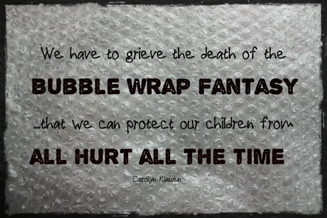 "We have to grieve the death of the ""bubble wrap fantasy""...that we can protect our children from all hurt all the time. quote by Carolyn Klassen"