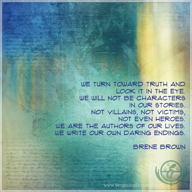 we turn toward truth and look it in the eye. We will not be characters in our stories. Not villains, not victims, not even heroes. We are the authors of our lives. We write our own daring endings. Quote by Brené Brown. Poster by Bergen and Associates in Winnipeg