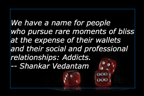 We have a name for people who pursue rare moments of bliss at the expense of their wallets and their social and professional relationships. Addicts. Quote by Shankar Vendantum