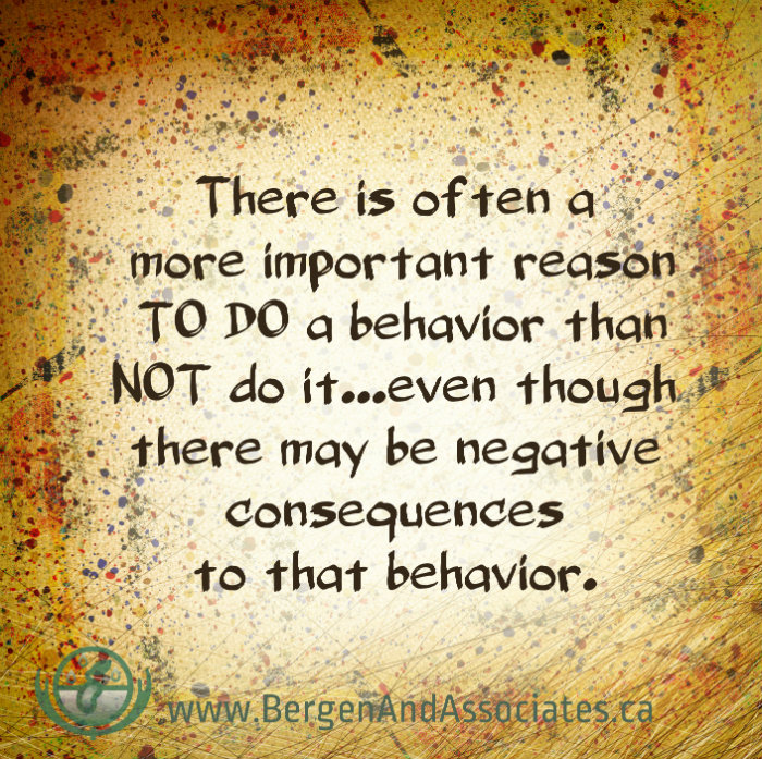 There is often a more important reason to do a behavior than not do it...even though there may be negative consequences to that behaviour on a poster by Carolyn Bergen of Bergen and Associates Counselling