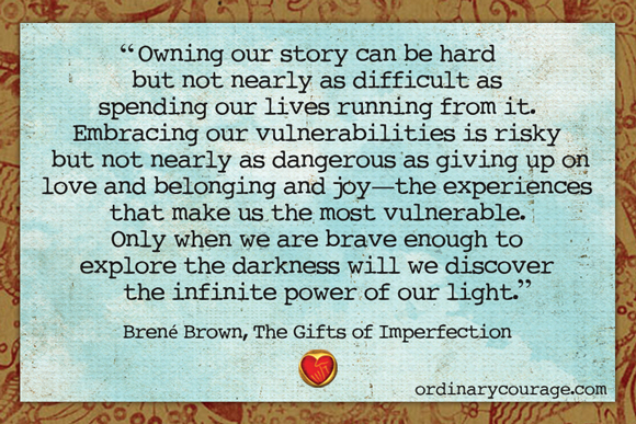 Brene Brown has a thoughtful quote from her book, The Gifts of Imperfection, which remind that looking at hard stories we have isn't weakness, but courageous strength.