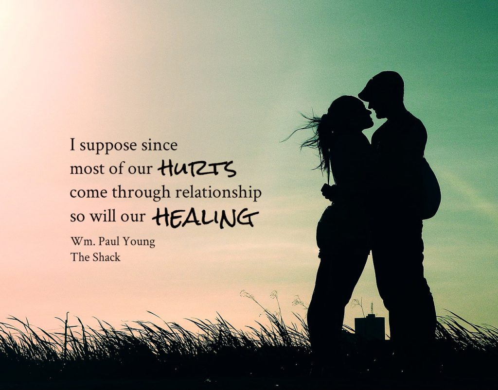 I suppose that since most of our hurts come through relationship, so will our healing. William Paul Young from The Shack book