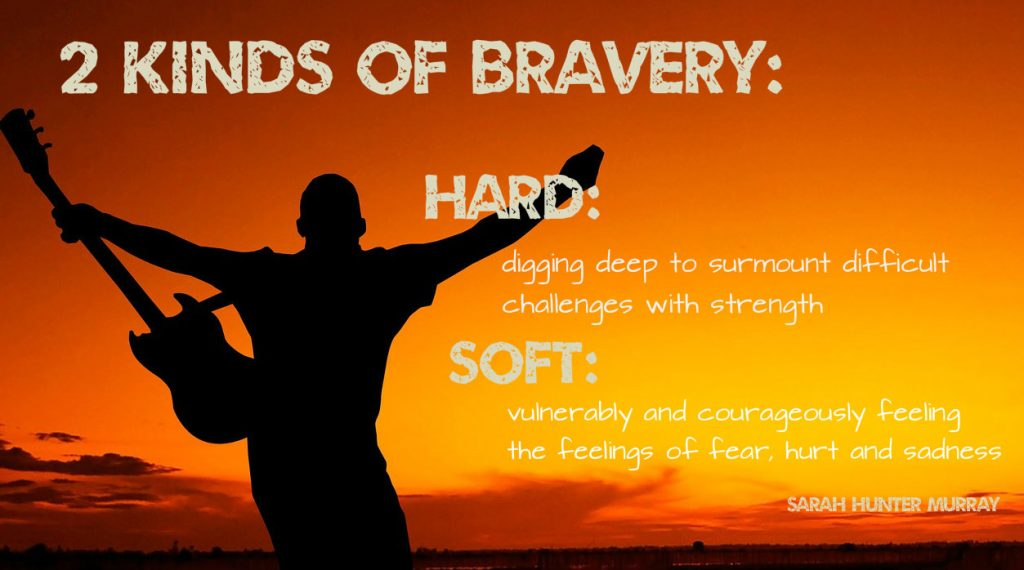 2 kinds of Bravery: Hard: digging deep to surmount difficult challenges with strength and soft: vulnerably and courageously feeling the feeling of fear, hurt and sadness