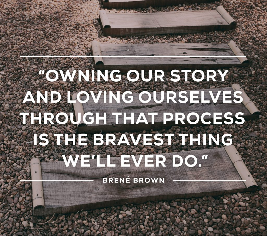 Owning our story and loving ourselves through the process is the bravest thing we will ever do. Brené Brown Quote