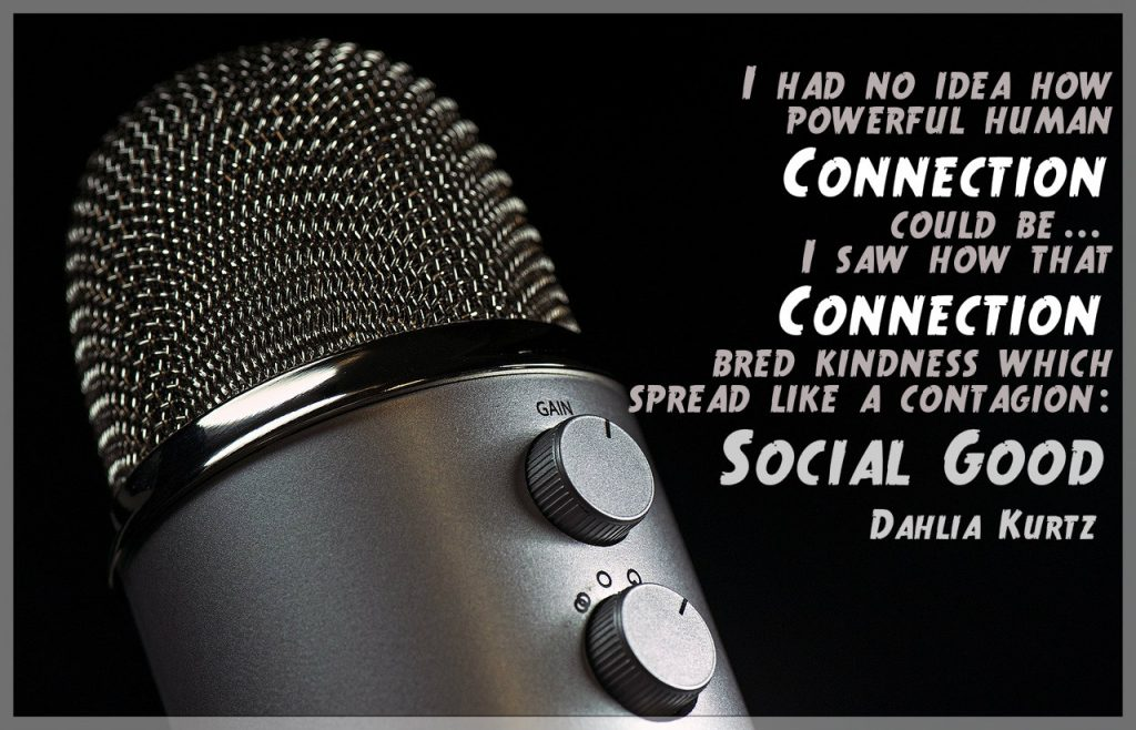 Quote on dark background with microphone:I had no idea how powerful human connection could be...I saw connection bred kindness which spread like a contagion: social good. Quote by Dahlia Kurtz