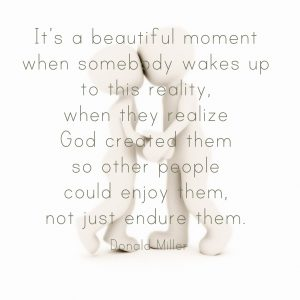 """On blog about, """"My life is better"""": Quote by Donald Miller over silouhette over man and woman that states: It's a beautiful moment when somebody wakes up to this reality, when they realize God created them so other people could enjoy them, not just endure them."""