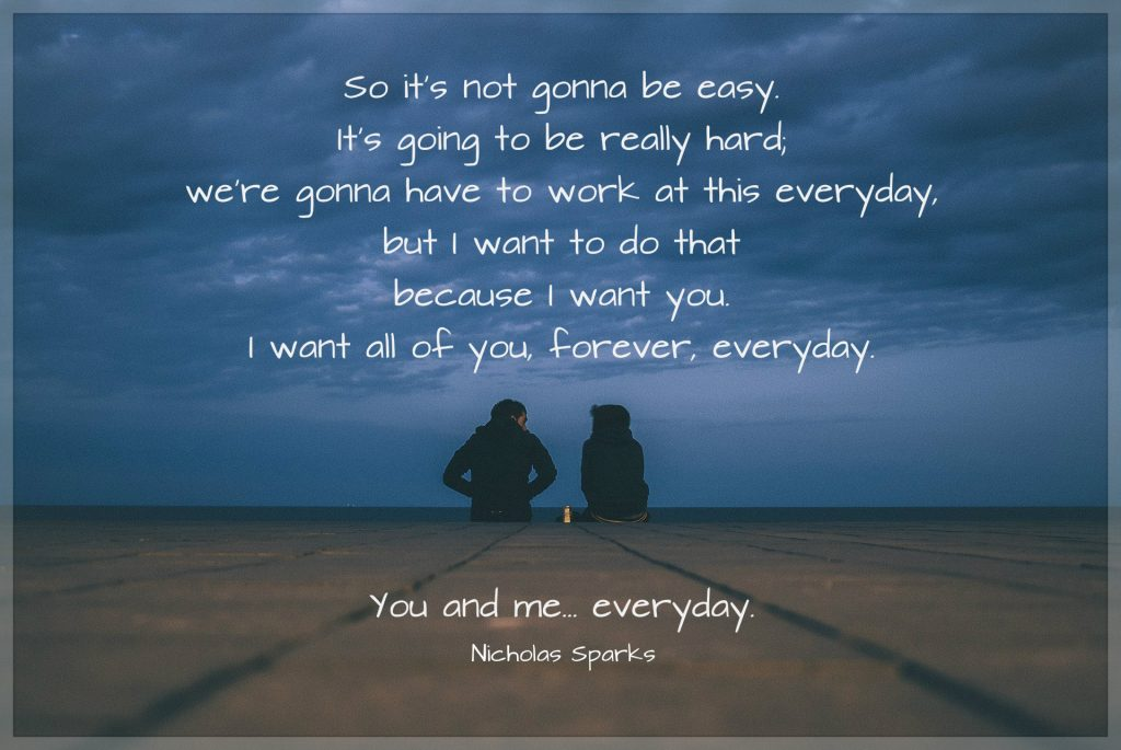 So it's not gonna be easy. It's going to be really hard; we're gonna have to work at this everyday, but I want to do that because I want you. I want all of you, forever, everyday. You and me... everyday. Quote by Nicholas Sparks. picture of couple on a dock.