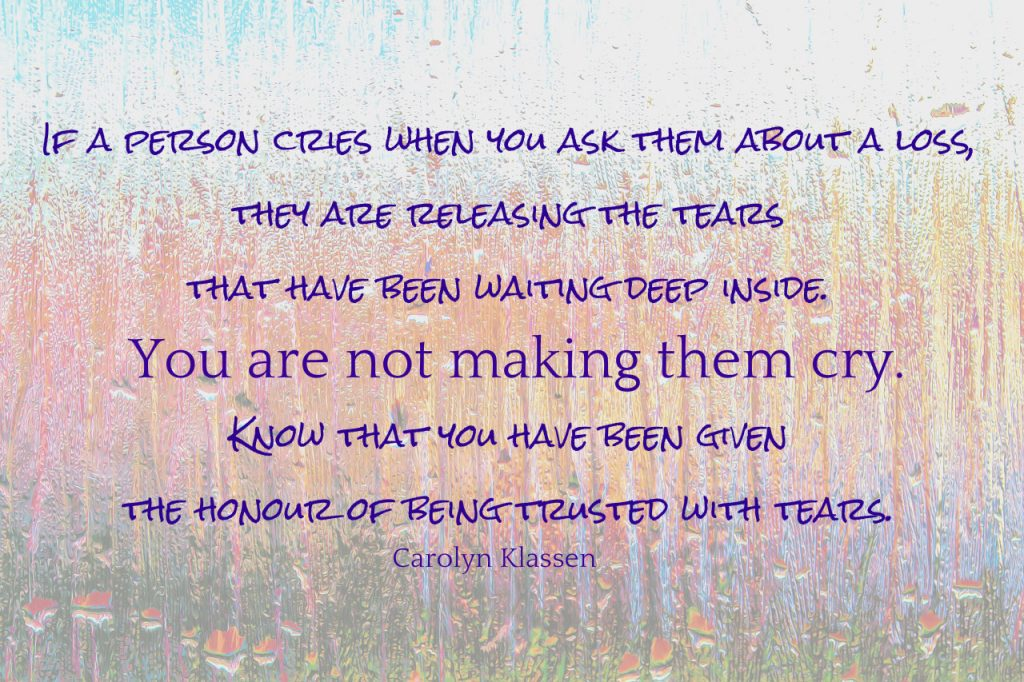If a person cries when you ask them about a loss, they are releasing the tears that have been waiting deep inside. You are not making them cry. Know that you have been given the honour of being trusted with tears. Quote by Carolyn Klassen on blog about remembering those that have died with those who mourn
