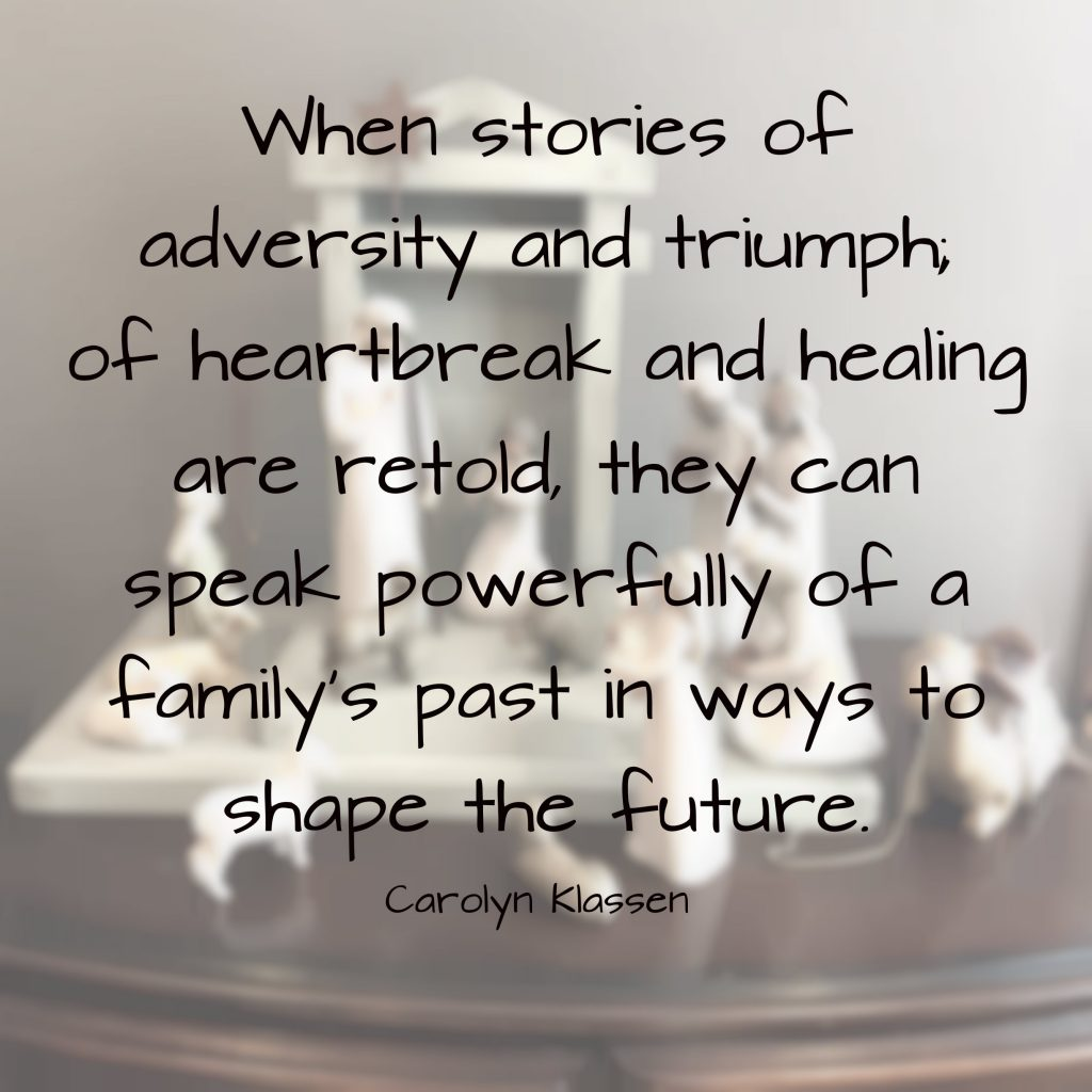 When stories of adversity and triumph, of heartbreak and healing are retold, they can speak powerfully of a family's past in ways to shape the future. Quote by Carolyn Klassen on blog about meaningful stories that shape us