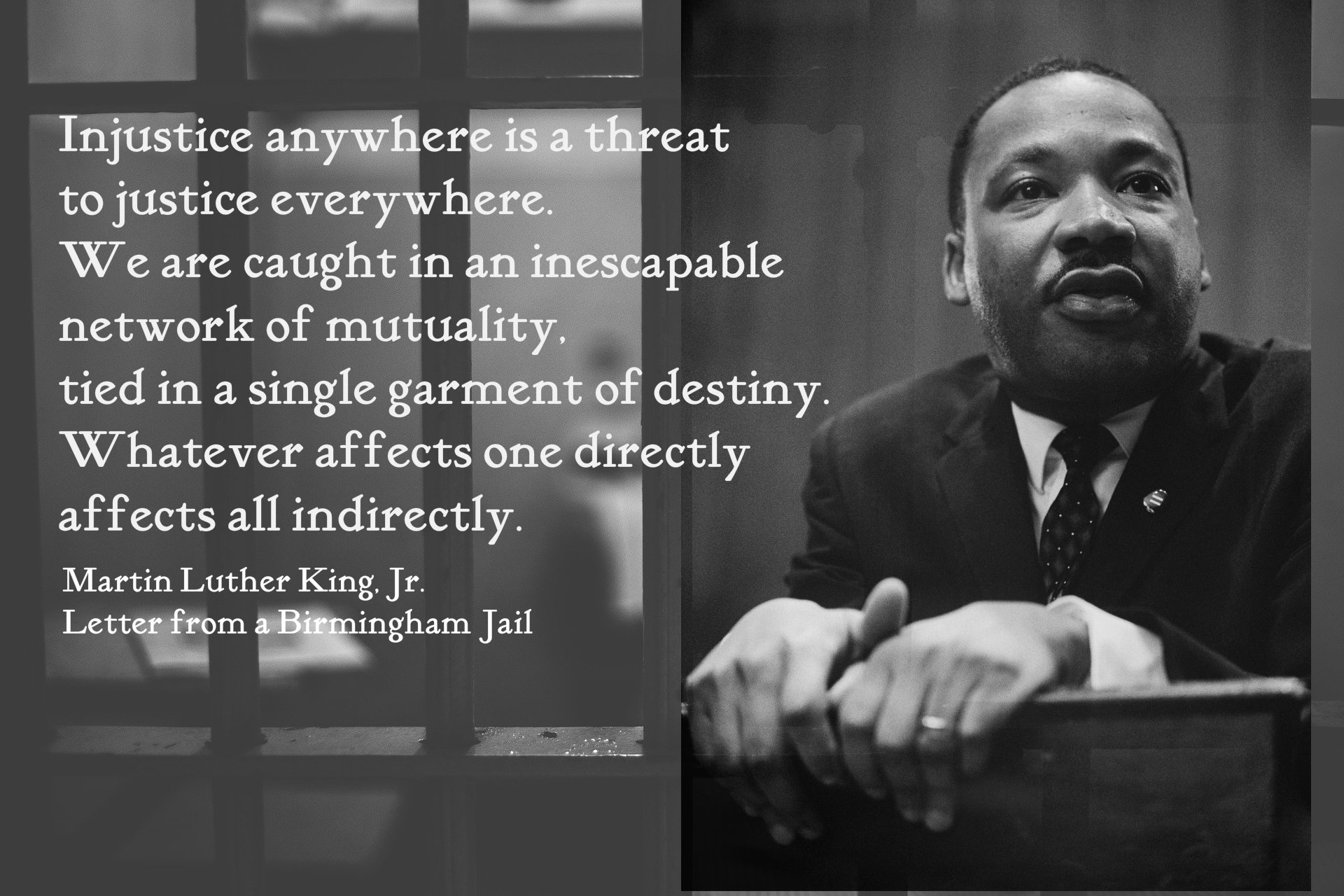 Injustice anywhere is a threat to justice everywhere. We are caught in an inescapable network of mutuality, tied in a single garment of destiny. Whatever affects one directly affects all indirectly. Quote by Dr. Martin Luther King, Jr in his letter from a Birmingham Jail.