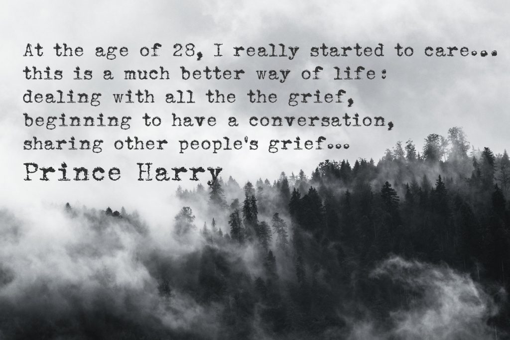 At the age of 28, I really started to care…this is a much better way of life: dealing with all the the grief, beginning to have a conversation, sharing other people's grief...Prince Harry quote