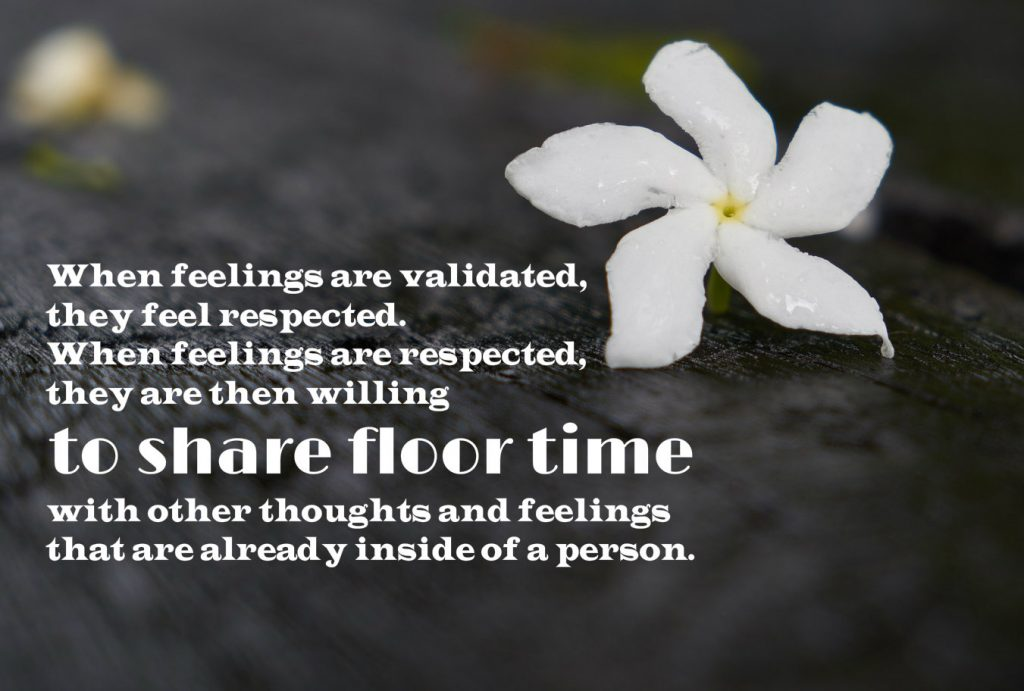 Empathy fact: When feelings are validated they feel respected. When feelings are respecting, they are willing to share floor time with other thoughts and feelings that are already inside of a person.