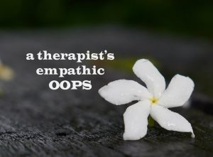 A therapist's empathic oops.