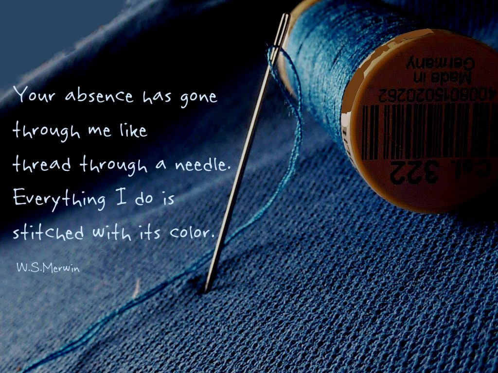 Your absence has gone through me like thread through a needle. Everything I do Is stitched with its color. W.S. Merwin. Quote on denim with needle and white thread