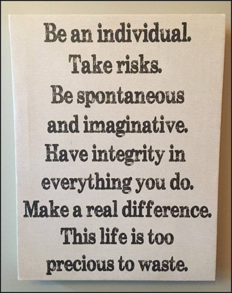 Be and individual. Take riisks. Be spontaneous and imaginative. Have integrity in everything you do. Make a real difference. This life is too precious to waste. Poster in our kitchen.
