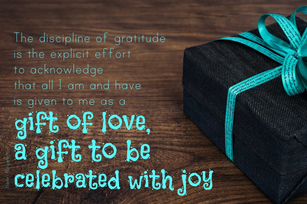 The discipline of gratitude is the explicit effort to acknowledge that all I am and have is given to me as a gift of love, a gift to be celebrated with joy. Henri Nouwen On poster of wooden background with a gift oituden the side on blog about a gratitude returned.