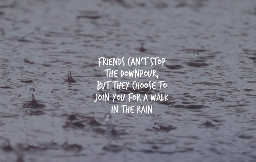 Friends can't stop the downpour, but they choose to walk with you in the rain.