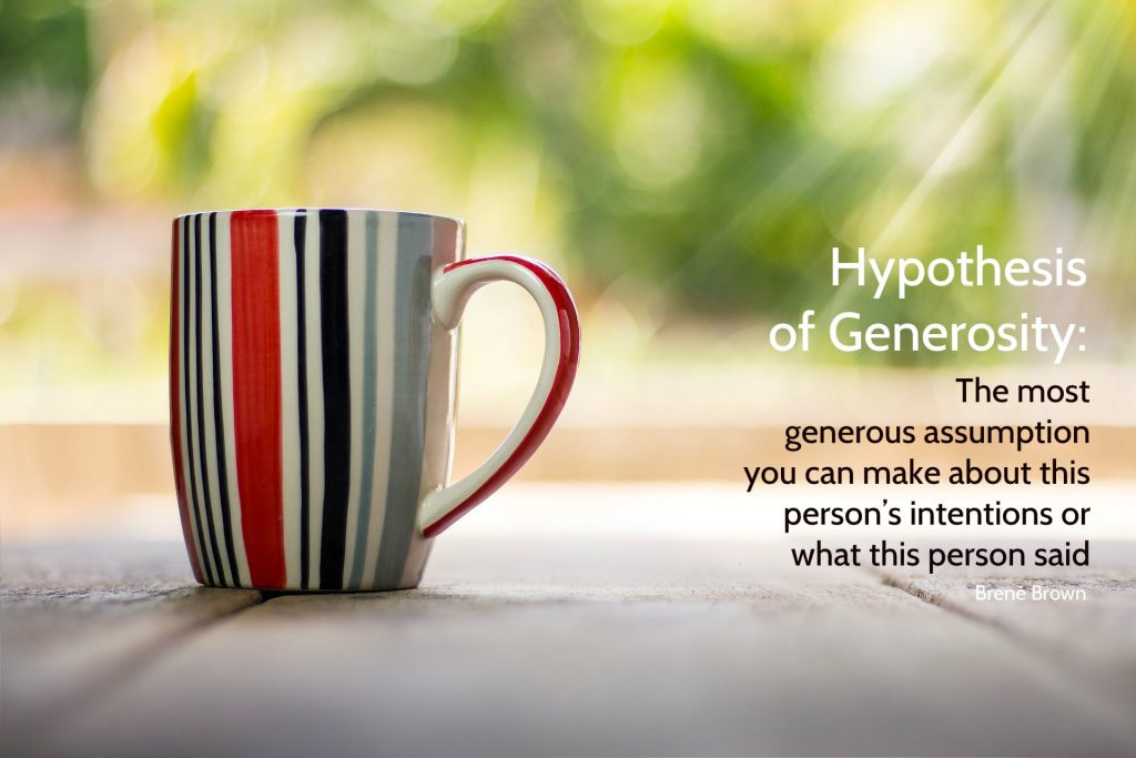 The hypothesis of generosity: The most generous assumption you can make about this person's intentions or what this person said. Quote from Brené Brown