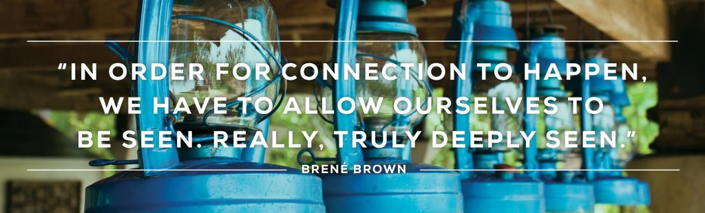 In order for connectin to happen we have to allow ourselves to be seen, really truly deeply seen...Brené Brown