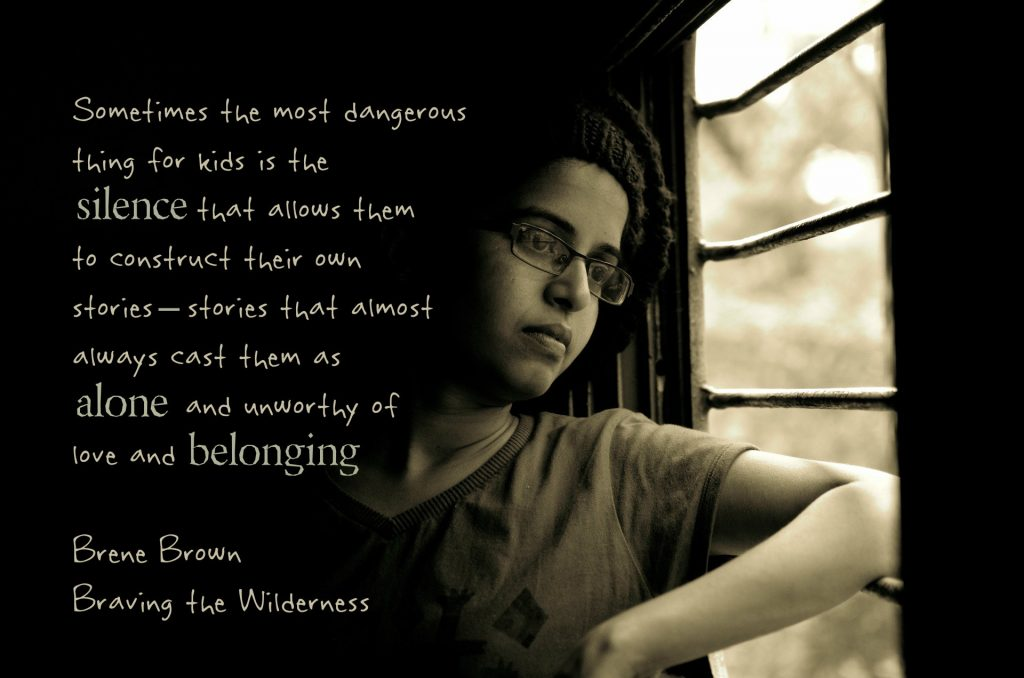 Sometimes the most dangerous things for kids is the silence that allows them to construct their own stories--stories that almost always cast them as alone and unworthy of love and belonging. Quote by Brené Brown in Braving the Wilderness on Conexus Blog