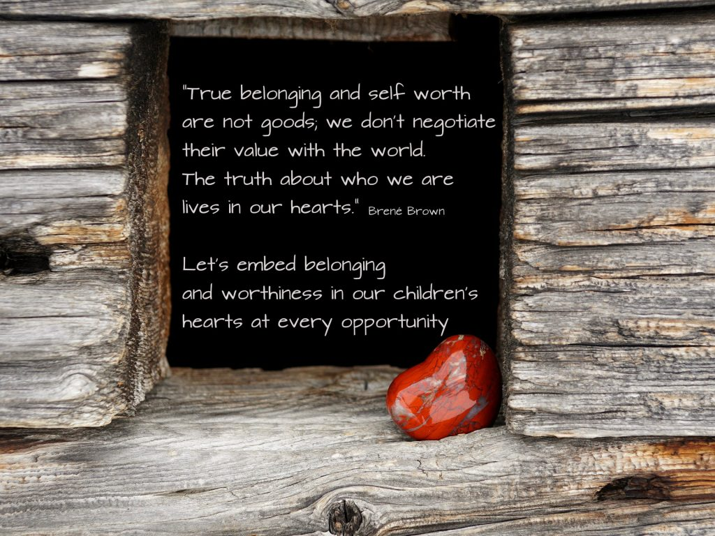 True belonging and self worth are not goods, we don't negotiate their value with the world. The truth about who we are lives in our hearts. Quote by Brene Brown. Let's use every opportunity to remind our kids to implant their value in their hearts!