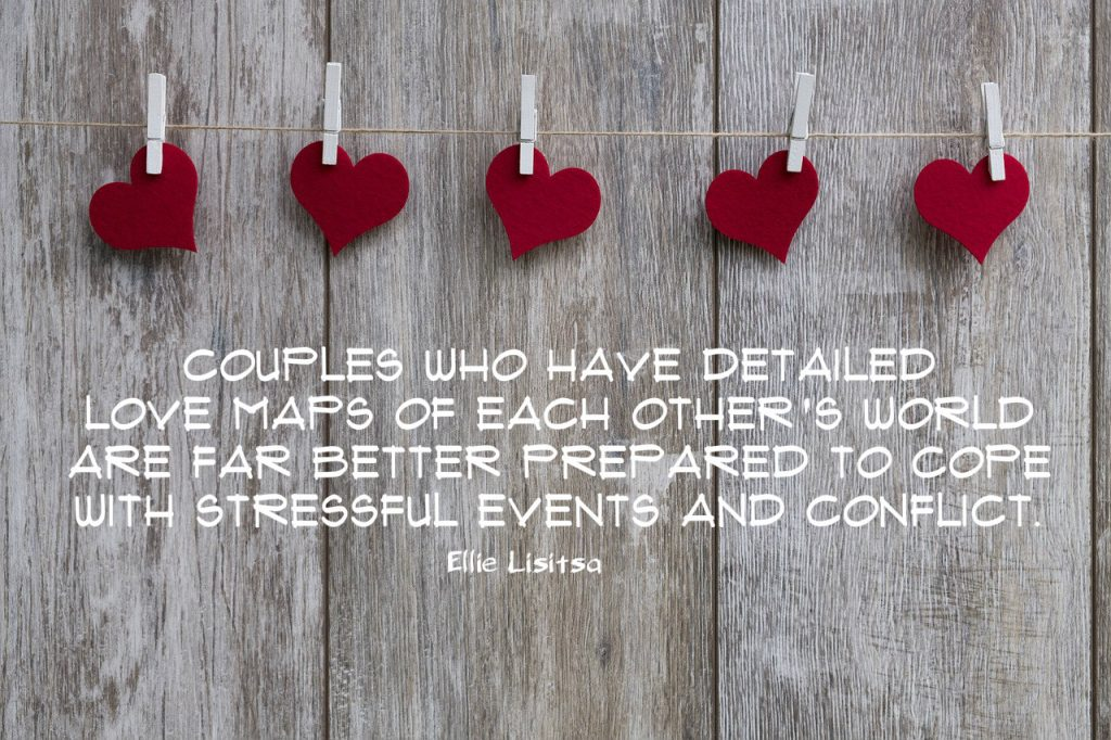Couples who have detailed love maps of each other's world are far better prepared to cope with stressful events and conflict. Quote by Ellie Lisitsia on blog about love maps